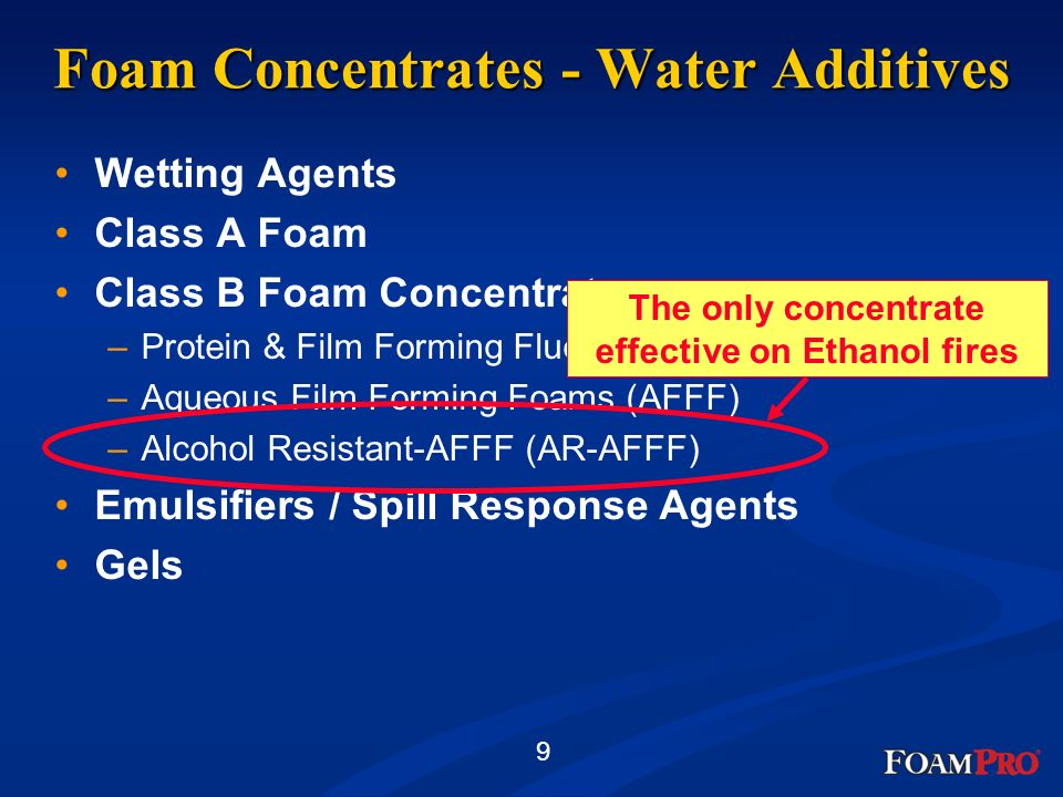 9 Foam Concentrates - Water Additives Wetting Agents Class A Foam Class B Foam Concentrates –Protein & Film Forming Fluoroprotein (FFFP) –Aqueous Film