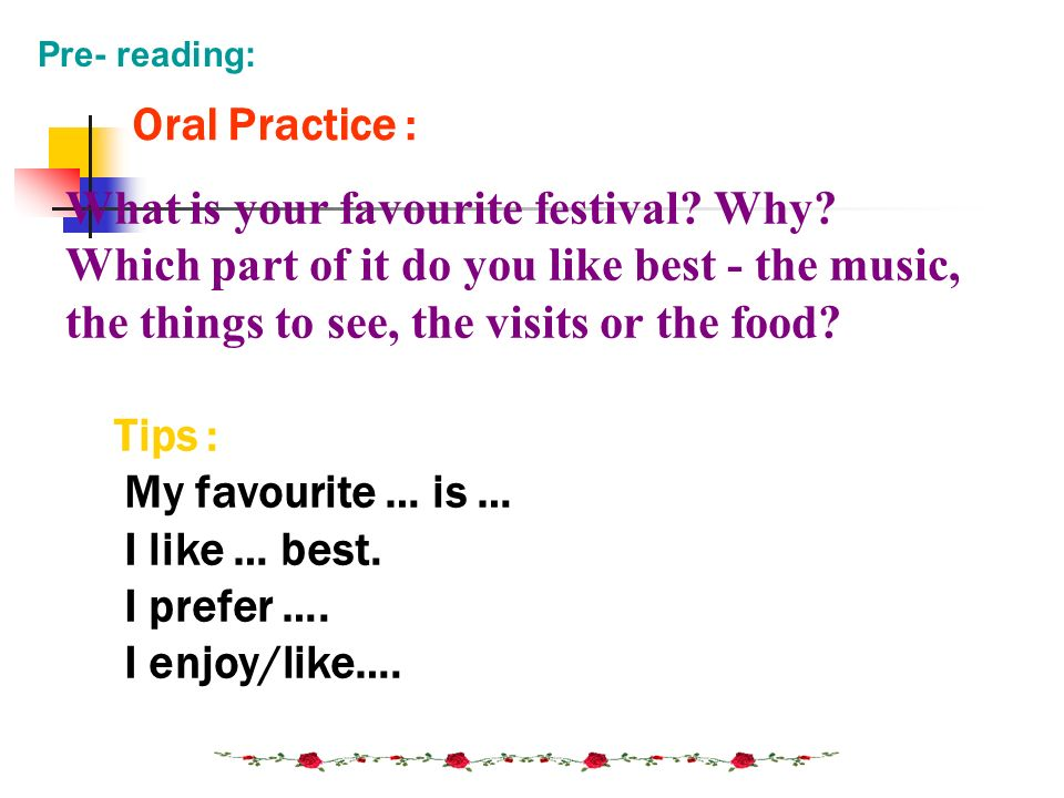 What is your favourite festival? Why? Which part of it do you like best - the music, the things to see, the visits or the food? Tips : My favourite …