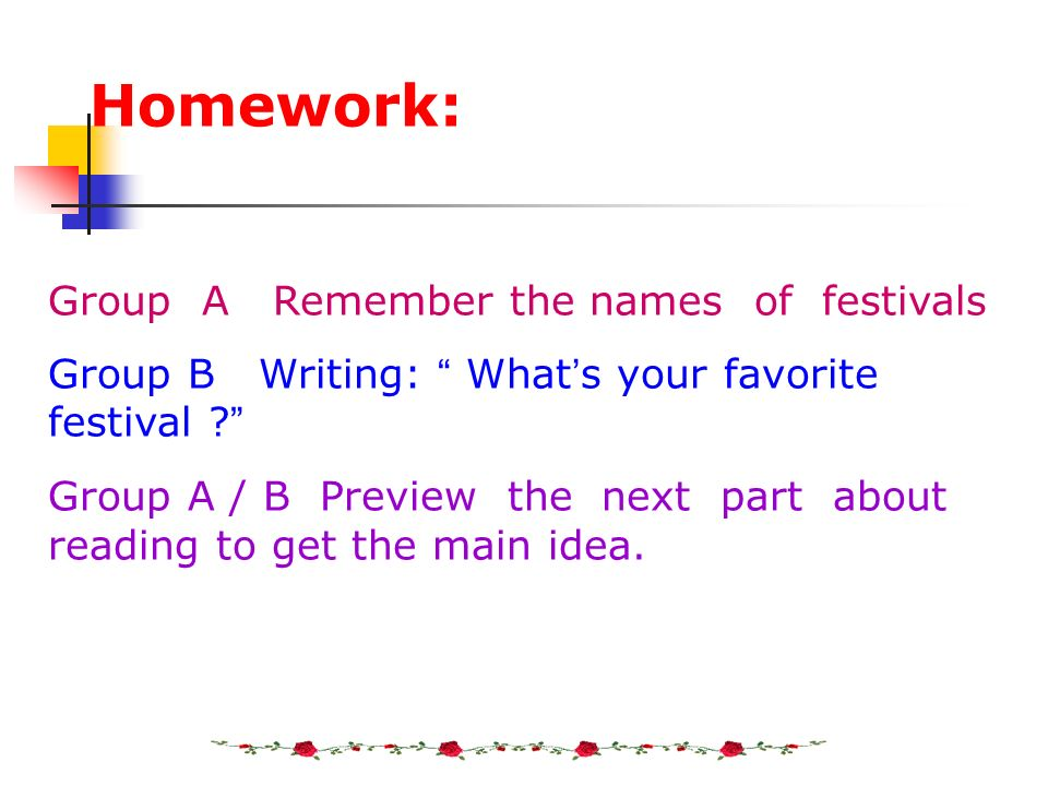 Homework: Group A Remember the names of festivals Group B Writing: What s your favorite festival ? Group A / B Preview the next part about reading to