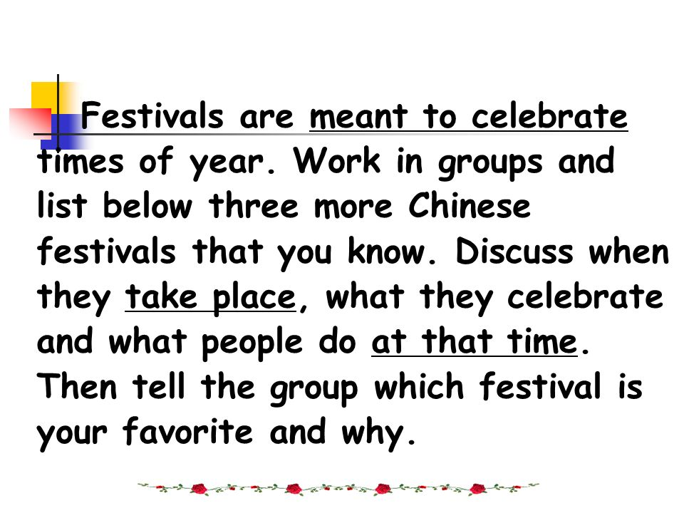 Festivals are meant to celebrate times of year. Work in groups and list below three more Chinese festivals that you know. Discuss when they take place