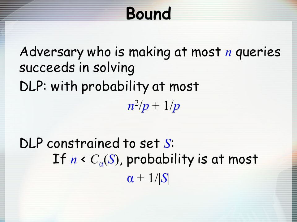 Bound Adversary who is making at most n queries succeeds in solving DLP: with probability at most n 2 /p + 1/p DLP constrained to set S : If n < C α (