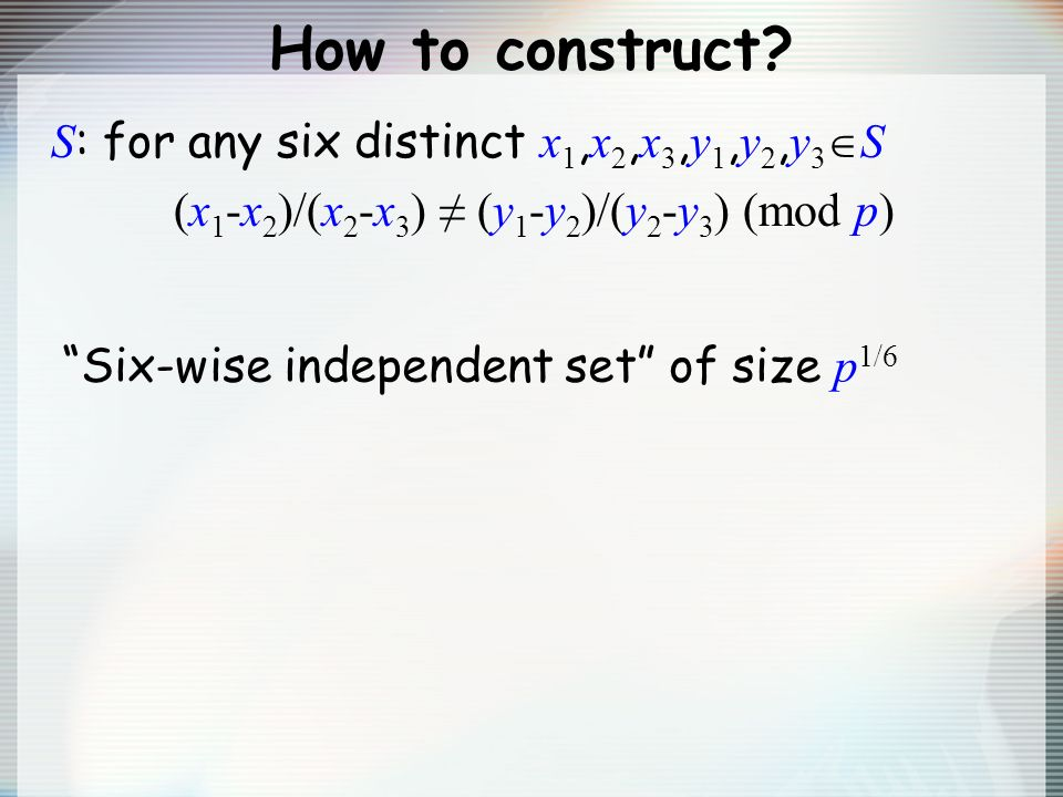 How to construct? S : for any six distinct x 1, x 2, x 3, y 1, y 2, y 3 S (x 1 -x 2 )/(x 2 -x 3 ) (y 1 -y 2 )/(y 2 -y 3 ) (mod p) Six-wise independent