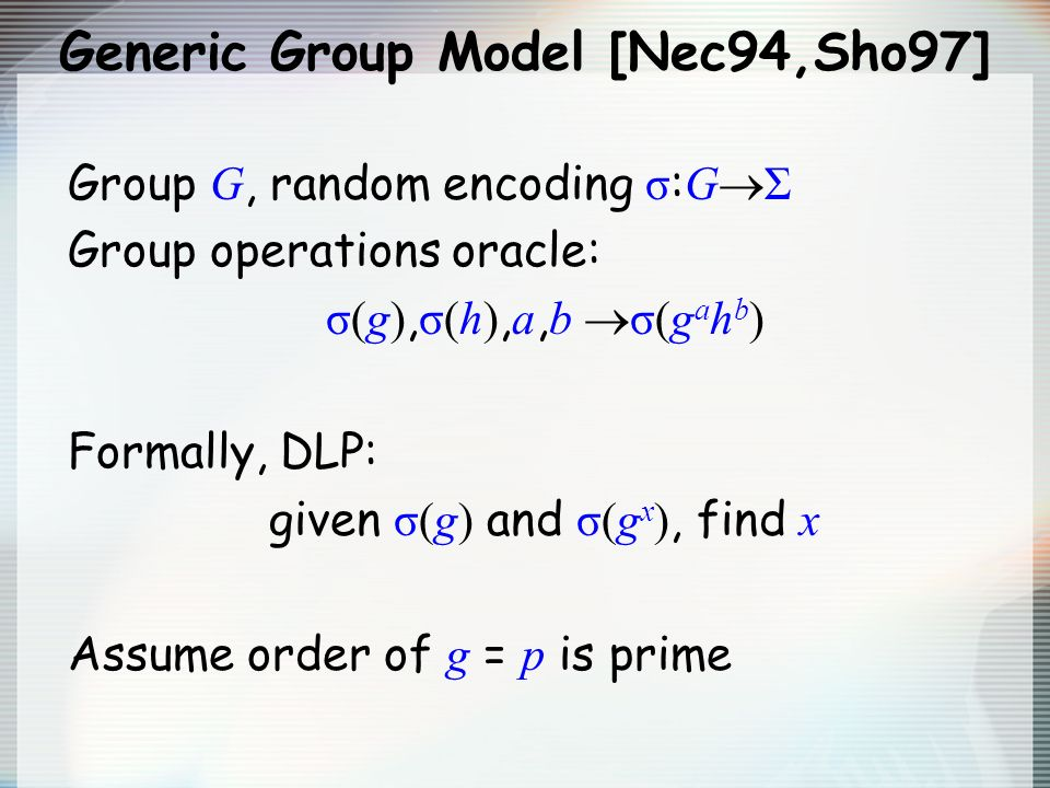 Generic Group Model [Nec94,Sho97] Group G, random encoding σ : G Σ Group operations oracle: σ(g), σ(h), a, b σ(g a h b ) Formally, DLP: given σ(g) and