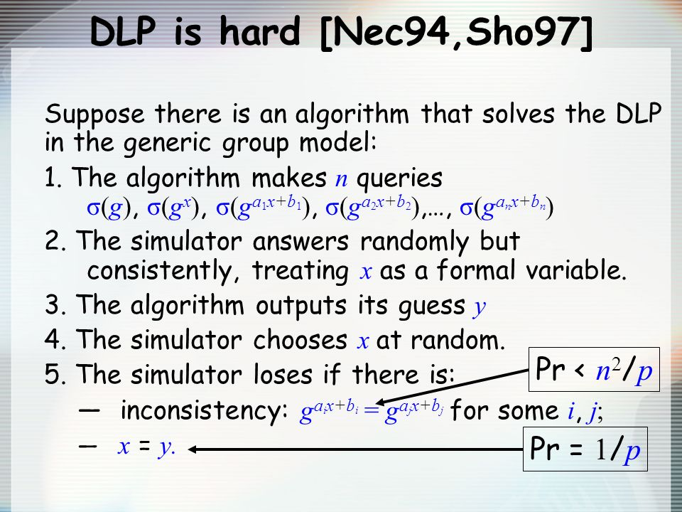 DLP is hard [Nec94,Sho97] Suppose there is an algorithm that solves the DLP in the generic group model: 1. The algorithm makes n queries σ(g), σ(g x )