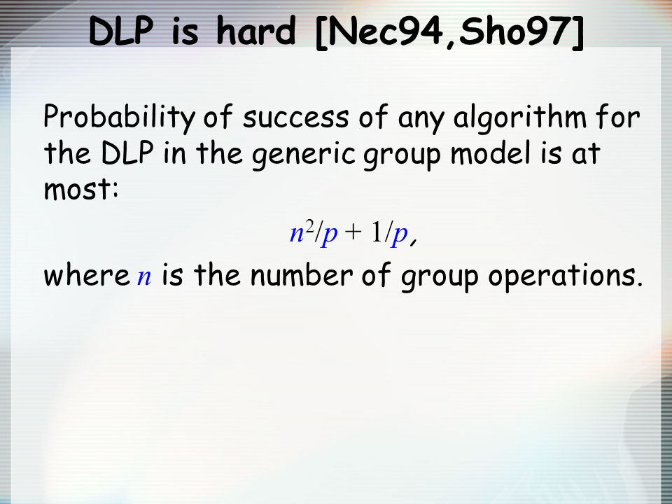 DLP is hard [Nec94,Sho97] Probability of success of any algorithm for the DLP in the generic group model is at most: n 2 /p + 1/p, where n is the numb
