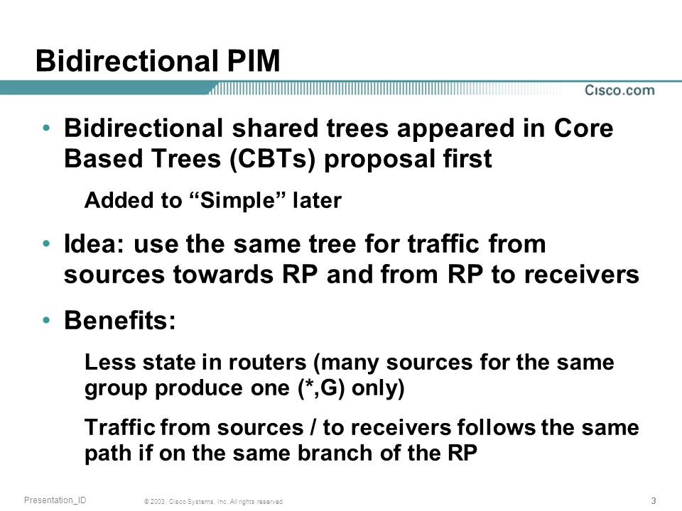 333 © 2003, Cisco Systems, Inc. All rights reserved. Presentation_ID Bidirectional PIM Bidirectional shared trees appeared in Core Based Trees (CBTs)
