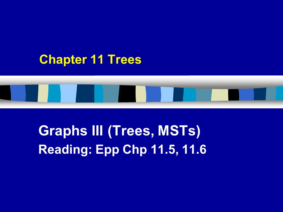 Chapter 11 Trees Graphs III (Trees, MSTs) Reading: Epp Chp 11.5, 11.6