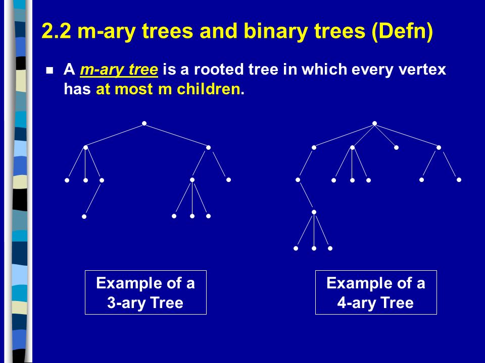 2.2 m-ary trees and binary trees (Defn) n A m-ary tree is a rooted tree in which every vertex has at most m children.