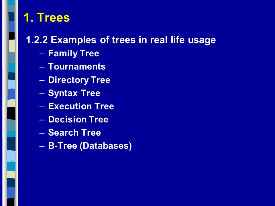 1. Trees 1.2.2 Examples of trees in real life usage –Family Tree –Tournaments –Directory Tree –Syntax Tree –Execution Tree –Decision Tree –Search Tree