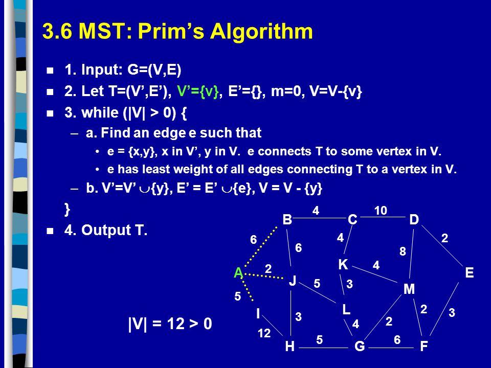 3.6 MST: Prims Algorithm n 1. Input: G=(V,E) n 2. Let T=(V,E), V={v}, E={}, m=0, V=V-{v} n 3. while (|V| > 0) { –a. Find an edge e such that e = {x,y}