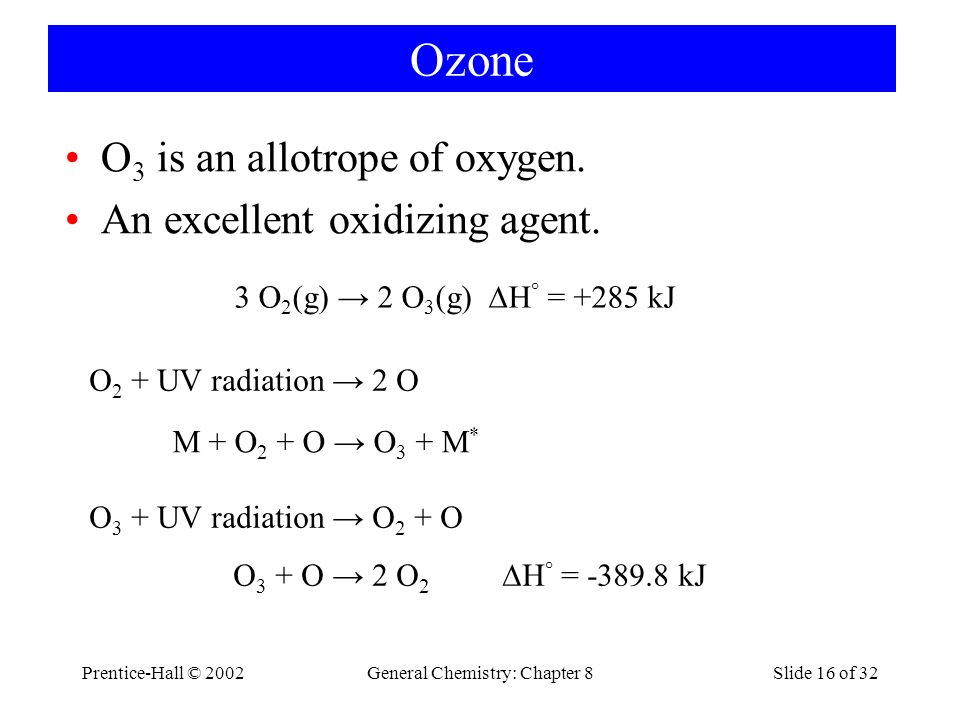 Prentice-Hall © 2002General Chemistry: Chapter 8Slide 16 of 32 Ozone O 3 is an allotrope of oxygen. An excellent oxidizing agent. 3 O 2 (g) 2 O 3 (g)