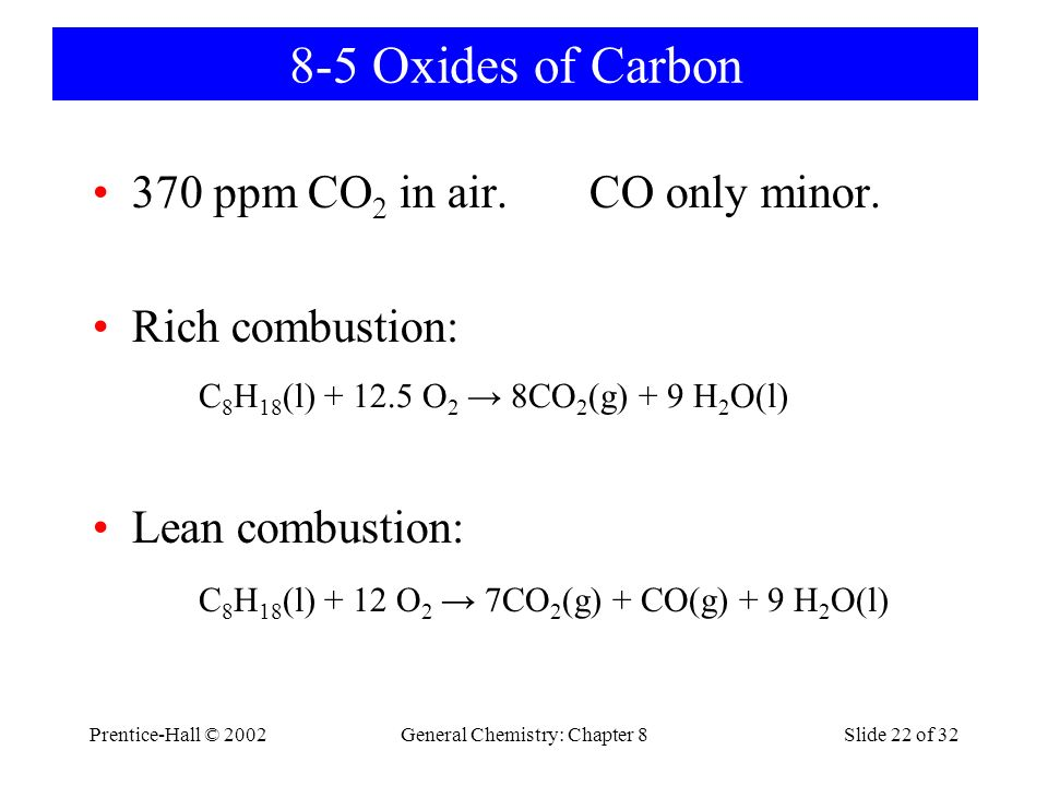 Prentice-Hall © 2002General Chemistry: Chapter 8Slide 22 of 32 8-5 Oxides of Carbon 370 ppm CO 2 in air. CO only minor. Rich combustion: Lean combusti