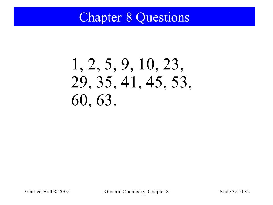 Prentice-Hall © 2002General Chemistry: Chapter 8Slide 32 of 32 Chapter 8 Questions 1, 2, 5, 9, 10, 23, 29, 35, 41, 45, 53, 60, 63.