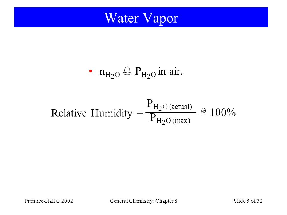 Prentice-Hall © 2002General Chemistry: Chapter 8Slide 5 of 32 Water Vapor n H 2 O P H 2 O in air. Relative Humidity = P H 2 O (actual) P H 2 O (max) 1