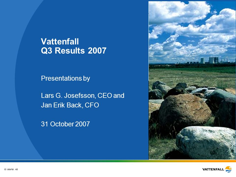 © Vattenfall AB Vattenfall Q3 Results 2007 Presentations by Lars G. Josefsson, CEO and Jan Erik Back, CFO 31 October 2007