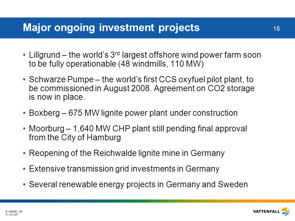 © Vattenfall AB 31 Oct 2007 15 Major ongoing investment projects Lillgrund – the worlds 3 rd largest offshore wind power farm soon to be fully operationable (48 windmills, 110 MW) Schwarze Pumpe – the worlds first CCS oxyfuel pilot plant, to be commissioned in August 2008.