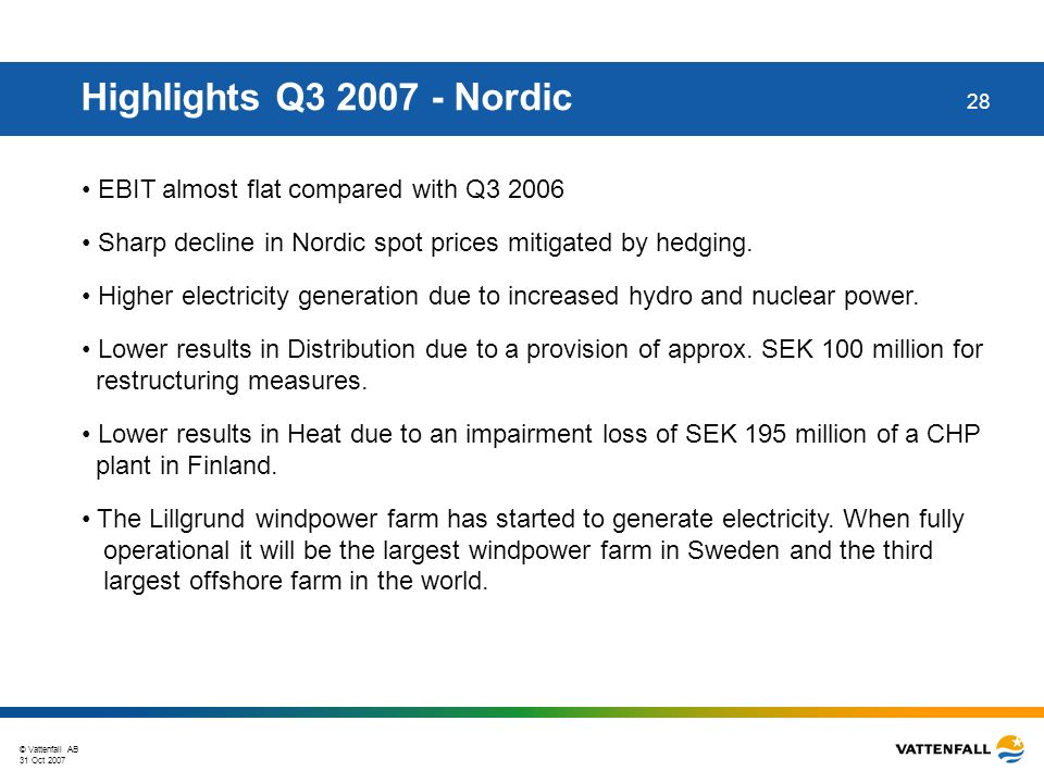 © Vattenfall AB 31 Oct 2007 28 Highlights Q3 2007 - Nordic EBIT almost flat compared with Q3 2006 Sharp decline in Nordic spot prices mitigated by hedging.