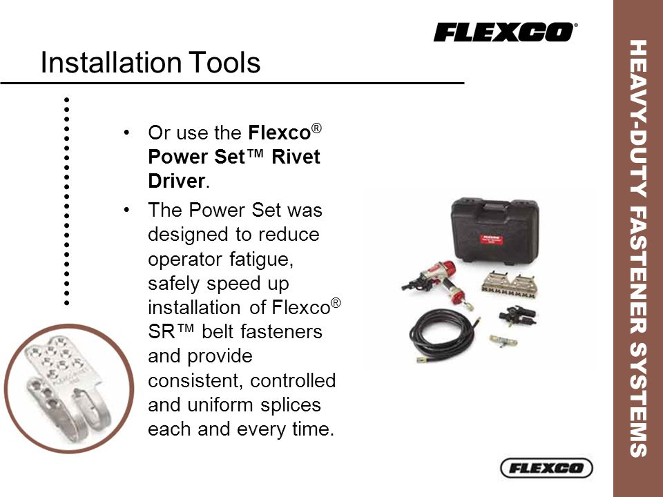 HEAVY-DUTY FASTENER SYSTEMS Installation Tools Or use the Flexco ® Power Set Rivet Driver. The Power Set was designed to reduce operator fatigue, safe