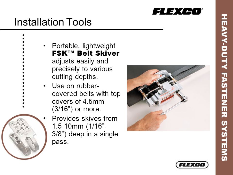 HEAVY-DUTY FASTENER SYSTEMS Installation Tools Portable, lightweight FSK Belt Skiver adjusts easily and precisely to various cutting depths. Use on ru