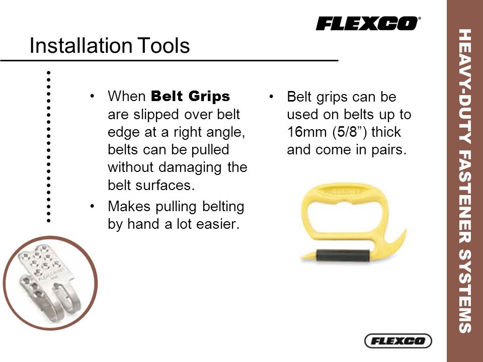 HEAVY-DUTY FASTENER SYSTEMS Installation Tools Belt grips can be used on belts up to 16mm (5/8) thick and come in pairs. When Belt Grips are slipped o