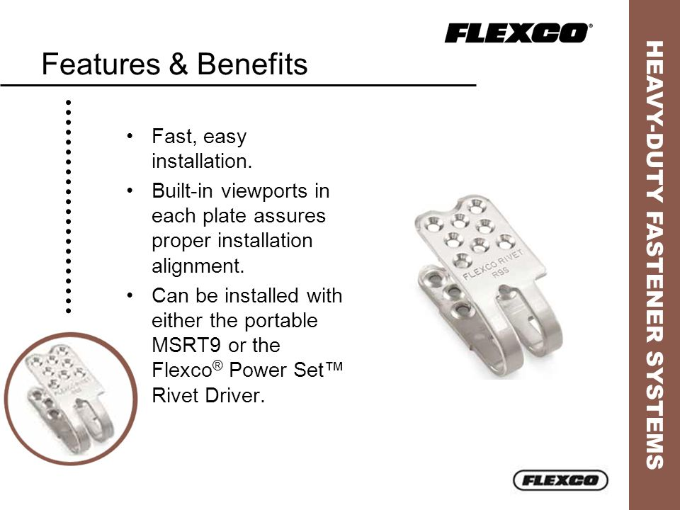 HEAVY-DUTY FASTENER SYSTEMS Features & Benefits Fast, easy installation. Built-in viewports in each plate assures proper installation alignment. Can b