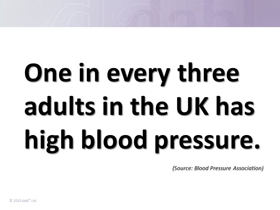 © 2010 dabl ® Ltd. One in every three adults in the UK has high blood pressure. (Source: Blood Pressure Association)