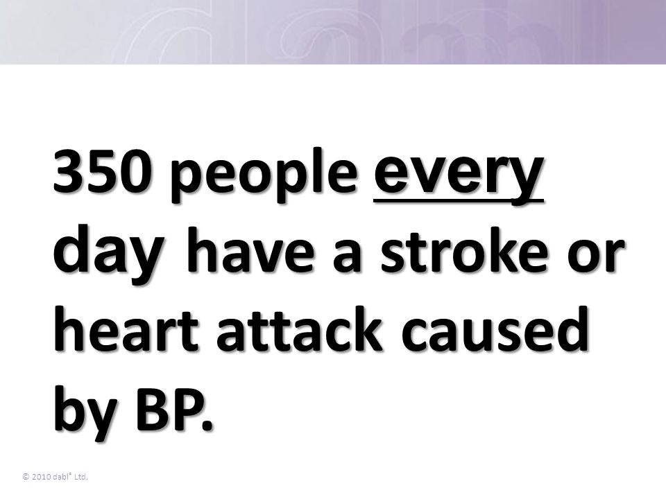 © 2010 dabl ® Ltd. 350 people every day have a stroke or heart attack caused by BP.