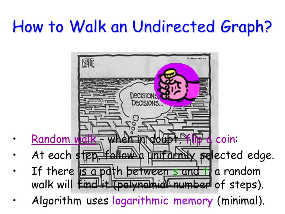 How to Walk an Undirected Graph? Random walk - when in doubt, flip a coin: At each step, follow a uniformly selected edge. If there is a path between