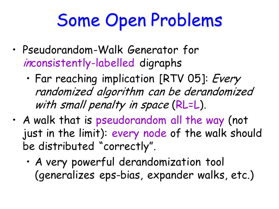 Some Open Problems Pseudorandom-Walk Generator for inconsistently-labelled digraphs Far reaching implication [RTV 05]: Every randomized algorithm can