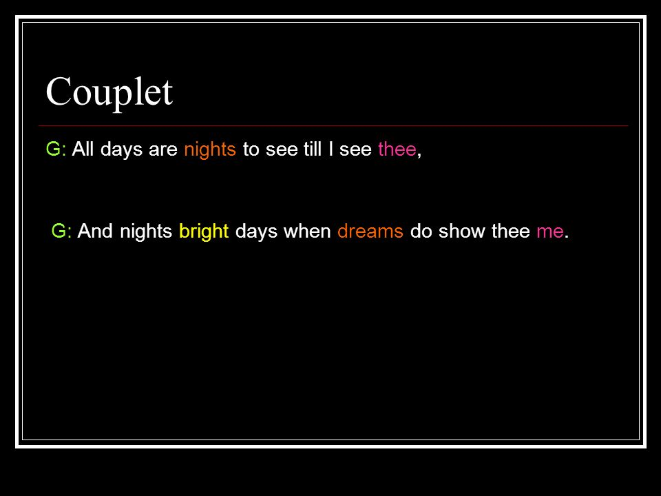 Couplet G: All days are nights to see till I see thee, G: And nights bright days when dreams do show thee me.