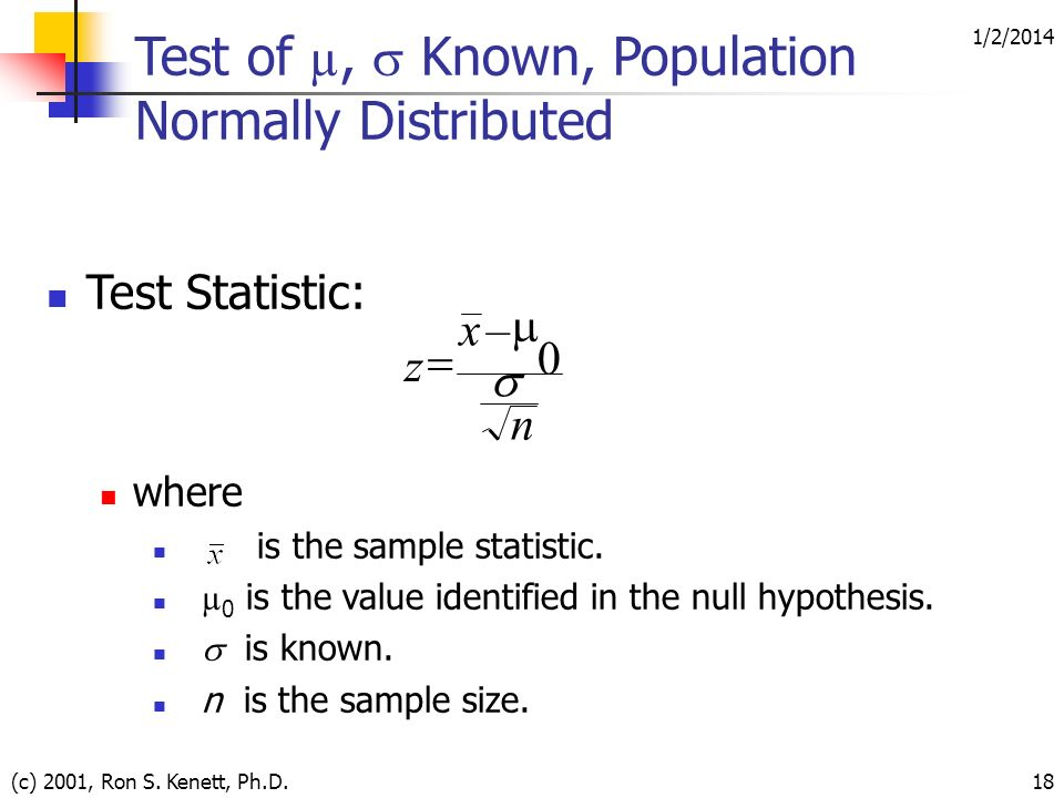 1/2/2014 (c) 2001, Ron S. Kenett, Ph.D.18 Test of µ, Known, Population Normally Distributed Test Statistic: where is the sample statistic. µ 0 is the
