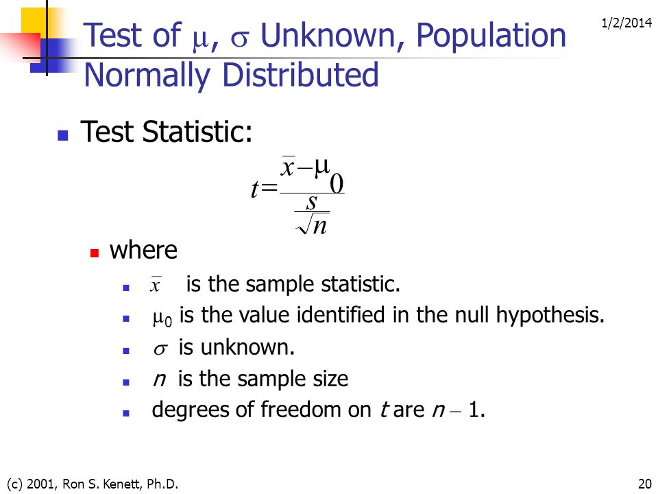 1/2/2014 (c) 2001, Ron S. Kenett, Ph.D.20 Test of µ, Unknown, Population Normally Distributed Test Statistic: where is the sample statistic. µ 0 is th