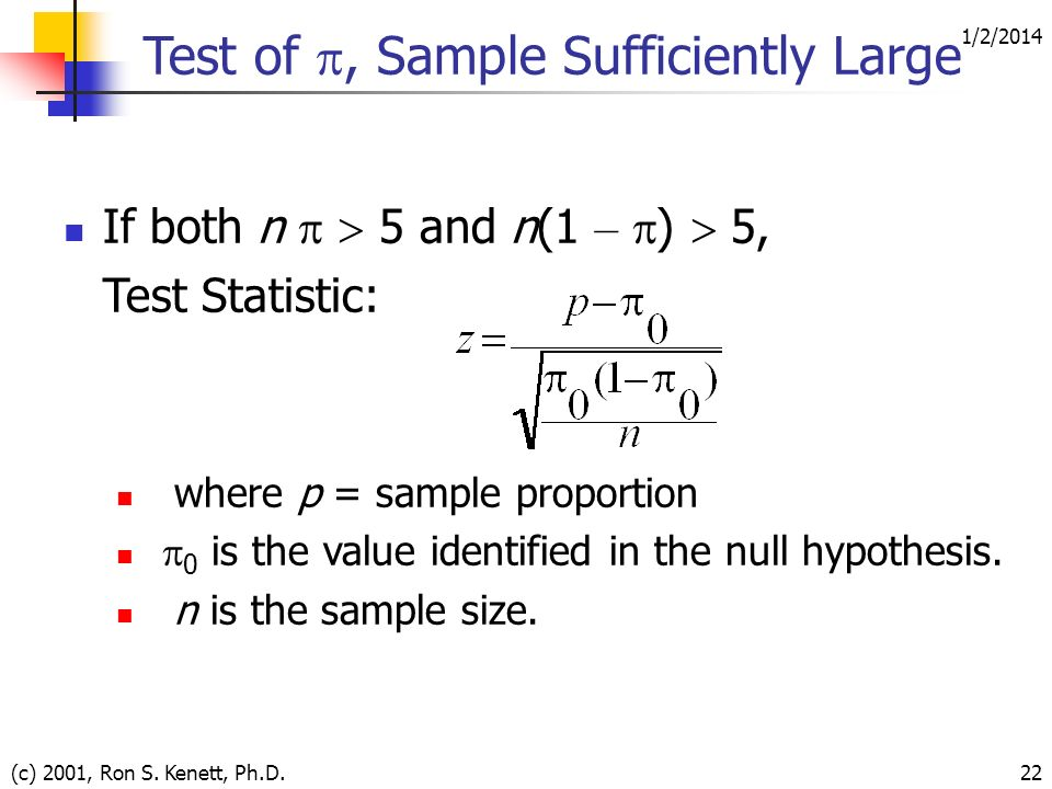 1/2/2014 (c) 2001, Ron S. Kenett, Ph.D.22 If both n 5 and n(1 – ) 5, Test Statistic: where p = sample proportion 0 is the value identified in the null