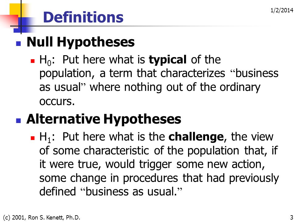 1/2/2014 (c) 2001, Ron S. Kenett, Ph.D.3 Null Hypotheses H 0 : Put here what is typical of the population, a term that characterizes business as usual