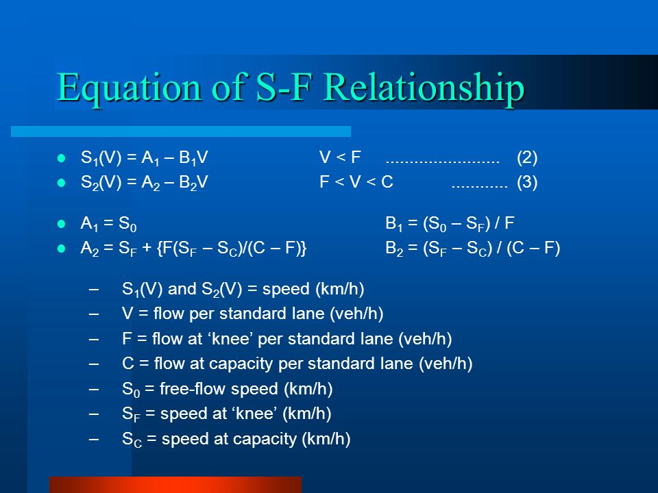 Equation of S-F Relationship S 1 (V) = A 1 – B 1 VV < F........................(2) S 2 (V) = A 2 – B 2 VF < V < C............(3) A 1 = S 0 B 1 = (S 0 – S F ) / F A 2 = S F + {F(S F – S C )/(C – F)}B 2 = (S F – S C ) / (C – F) –S 1 (V) and S 2 (V) = speed (km/h) –V = flow per standard lane (veh/h) –F = flow at knee per standard lane (veh/h) –C = flow at capacity per standard lane (veh/h) –S 0 = free-flow speed (km/h) –S F = speed at knee (km/h) –S C = speed at capacity (km/h)