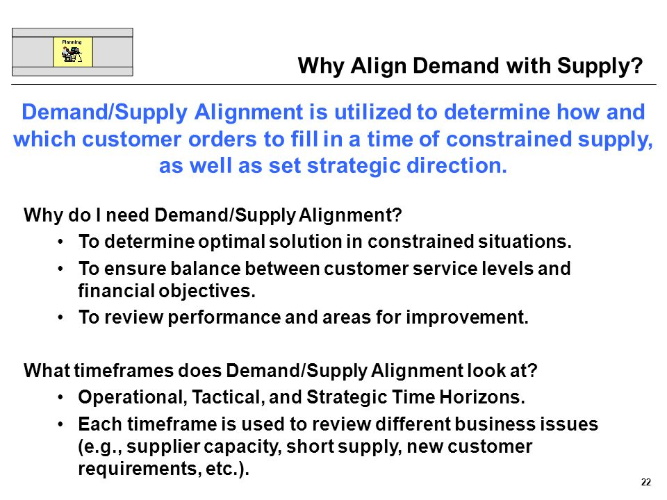 22 Why do I need Demand/Supply Alignment? To determine optimal solution in constrained situations. To ensure balance between customer service levels a