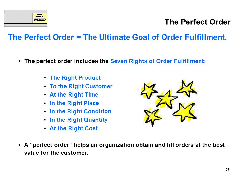 27 The Perfect Order The Perfect Order = The Ultimate Goal of Order Fulfillment. The perfect order includes the Seven Rights of Order Fulfillment: The