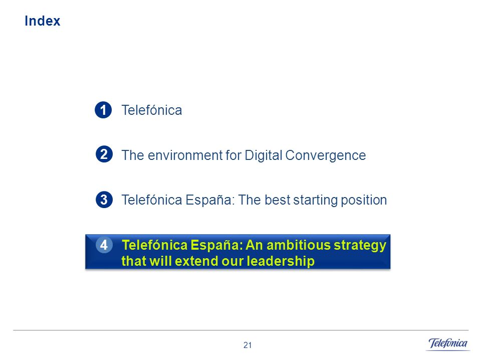 21 Index Telefónica The environment for Digital Convergence Telefónica España: The best starting position Telefónica España: An ambitious strategy tha