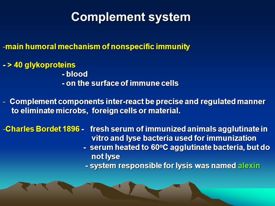 Complement system -main humoral mechanism of nonspecific immunity - > 40 glykoproteins - blood - blood - on the surface of immune cells - on the surface of immune cells - Complement components inter-react be precise and regulated manner to eliminate microbs, foreign cells or material.