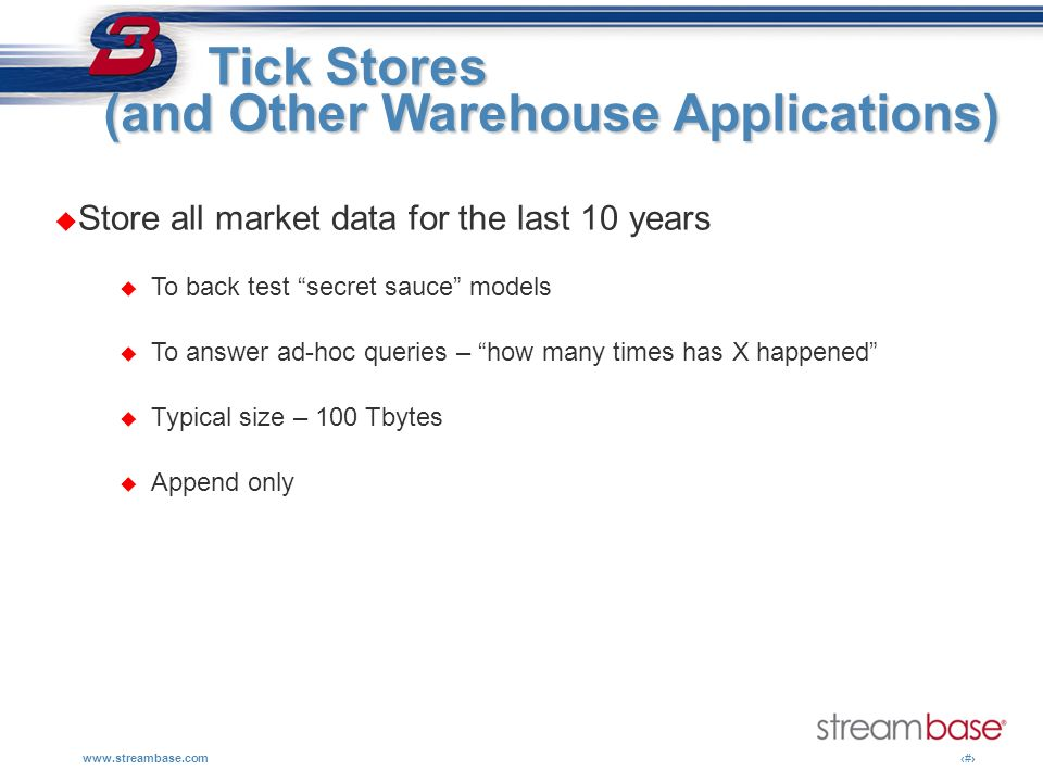 www.streambase.com10 Tick Stores Tick Stores (and Other Warehouse Applications) Store all market data for the last 10 years To back test secret sauce