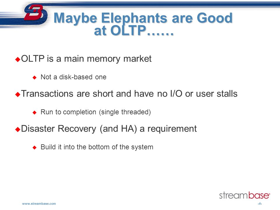 www.streambase.com14 Maybe Elephants are Good Maybe Elephants are Good at OLTP…… OLTP is a main memory market Not a disk-based one Transactions are sh