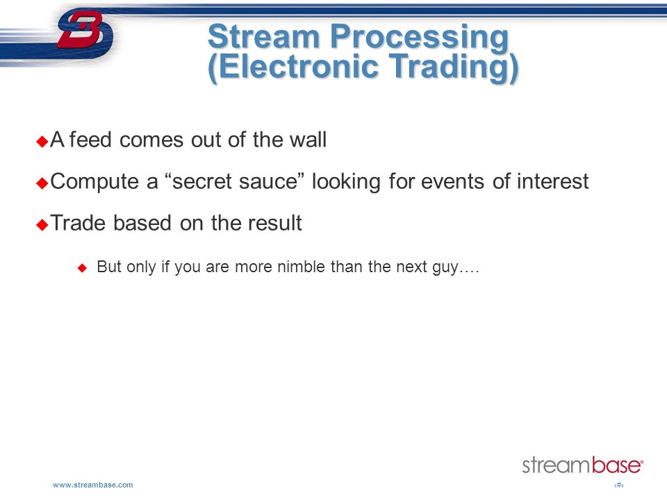 www.streambase.com4 Stream Processing Stream Processing (Electronic Trading) A feed comes out of the wall Compute a secret sauce looking for events of