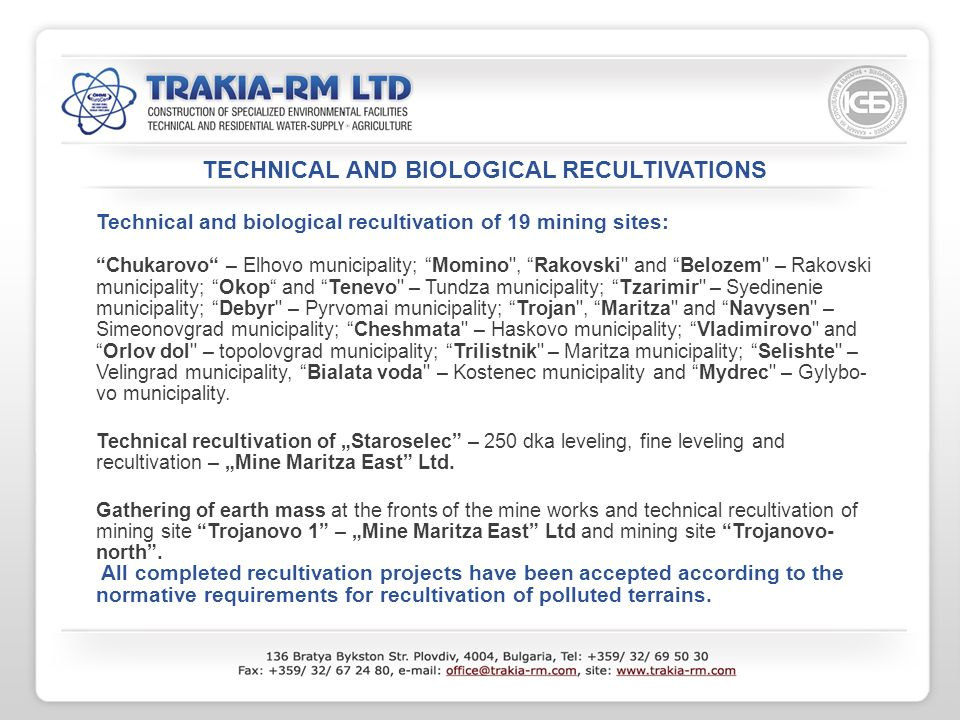 TECHNICAL AND BIOLOGICAL RECULTIVATIONS Technical and biological recultivation of 19 mining sites: Chukarovo – Elhovo municipality; Momino , Rakovski and Belozem – Rakovski municipality; Okop and Tenevo – Tundza municipality; Tzarimir – Syedinenie municipality; Debyr – Pyrvomai municipality; Trojan , Maritza and Navysen – Simeonovgrad municipality; Cheshmata – Haskovo municipality; Vladimirovo andOrlov dol – topolovgrad municipality; Trilistnik – Maritza municipality; Selishte – Velingrad municipality, Bialata voda – Kostenec municipality and Mydrec – Gylybo- vo municipality.