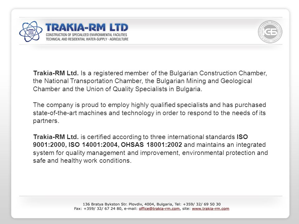 Trakia-RM Ltd. Is a registered member of the Bulgarian Construction Chamber, the National Transportation Chamber, the Bulgarian Mining and Geological