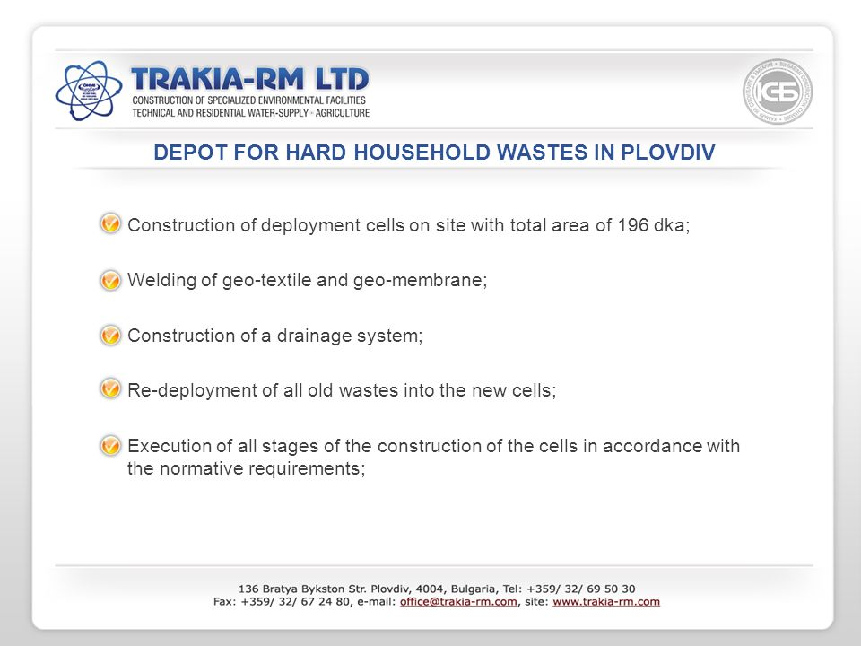 DEPOT FOR HARD HOUSEHOLD WASTES IN PLOVDIV Construction of deployment cells on site with total area of 196 dka; Welding of geo-textile and geo-membrane; Construction of a drainage system; Re-deployment of all old wastes into the new cells; Execution of all stages of the construction of the cells in accordance with the normative requirements;