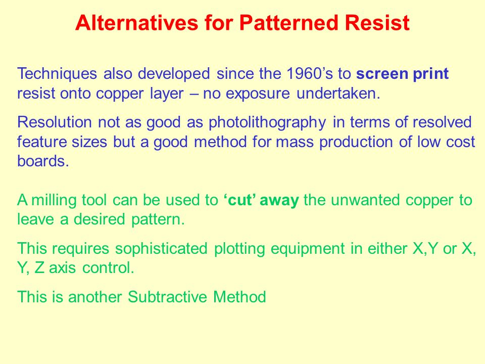 Techniques also developed since the 1960s to screen print resist onto copper layer – no exposure undertaken. Resolution not as good as photolithograph