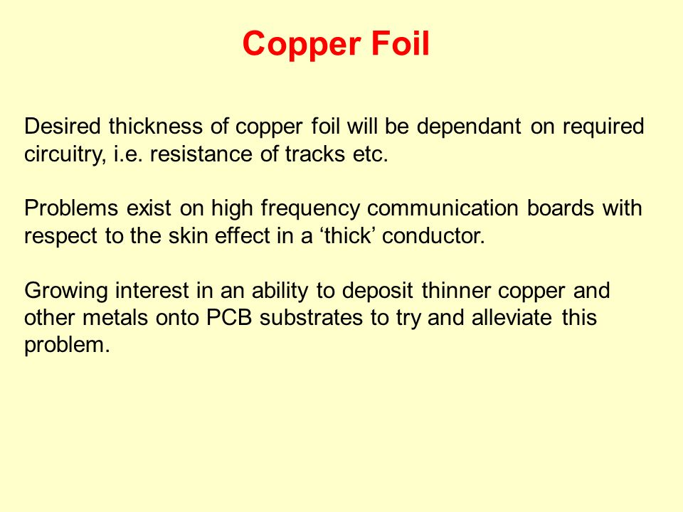 Desired thickness of copper foil will be dependant on required circuitry, i.e. resistance of tracks etc. Problems exist on high frequency communicatio