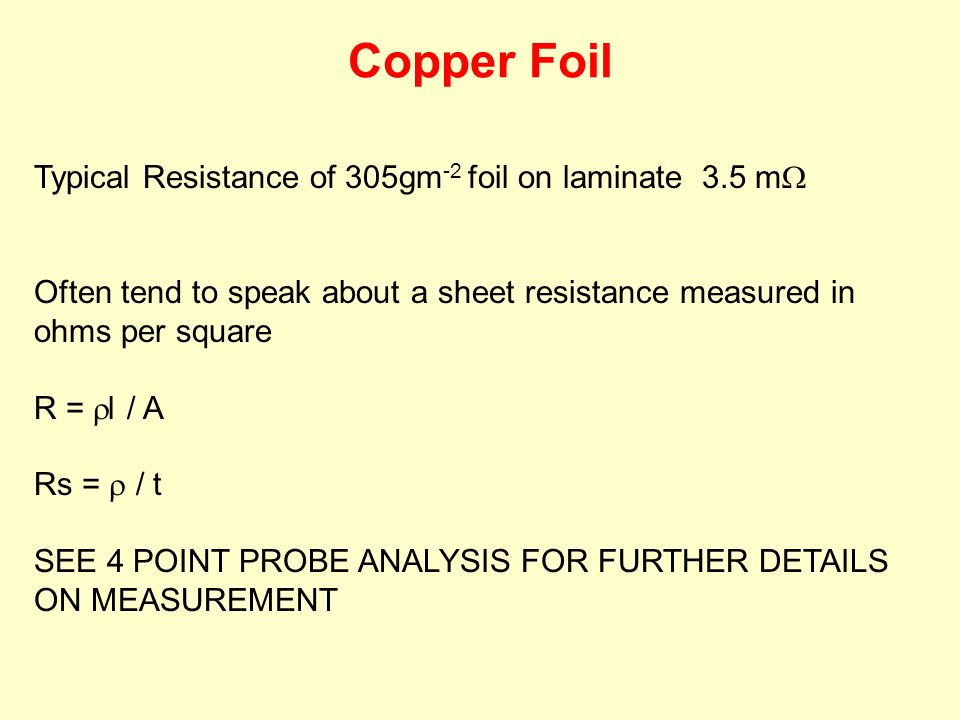 Typical Resistance of 305gm -2 foil on laminate 3.5 m Often tend to speak about a sheet resistance measured in ohms per square R = l / A Rs = / t SEE