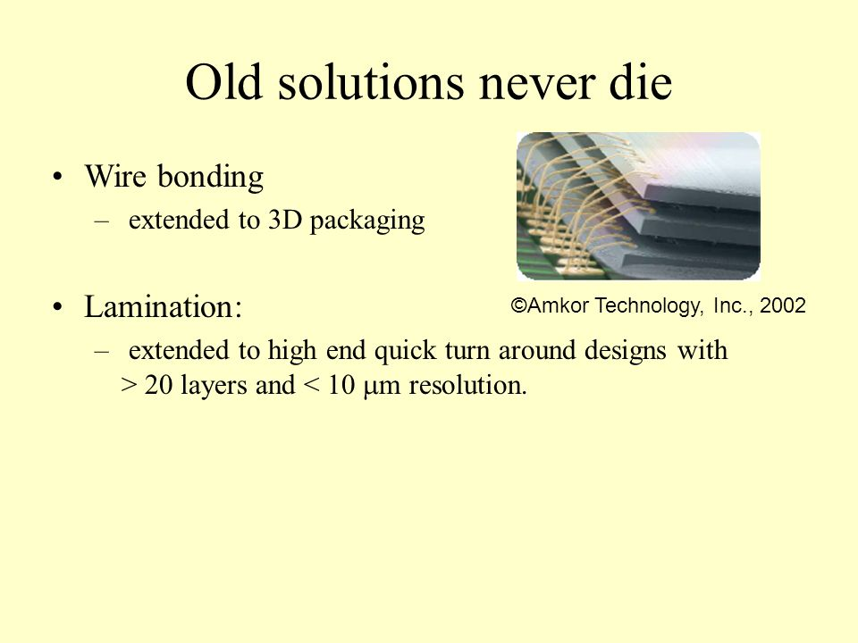Old solutions never die Wire bonding – extended to 3D packaging Lamination: – extended to high end quick turn around designs with > 20 layers and < 10