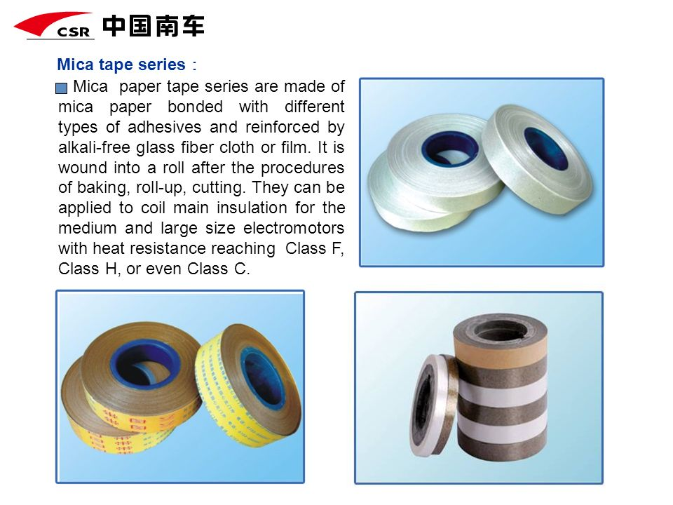 Mica tape series Mica paper tape series are made of mica paper bonded with different types of adhesives and reinforced by alkali-free glass fiber clot